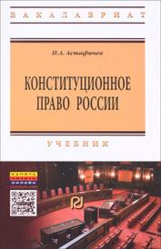 Конституционное право России. Учебник, П. А. Астафичев
