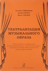 Театрализация музыкального образа, Т. Гришанова, А. Жукоа, И. Сердюк