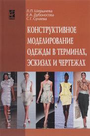 Конструктивное моделирование одежды в терминах, эскизах и чертежах. Учебное пособие, Л. П. Шершнева, Е. А. Дубоносова, С. Г. Сунаева