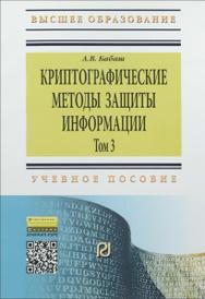 Криптографические методы защиты информации. Учебное пособие. Том 3, А. В. Бабаш
