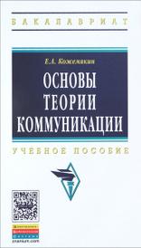 Основы теории коммуникации. Учебное пособие, Е. А. Кожемякин