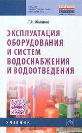 Эксплуатация оборудования и систем водоснабжения и водоотведения. Учебник, Г. Н. Жмаков