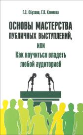 Основы мастерства публичных выступлений, или Как научиться владеть любой аудиторией, Г. С. Обухова, Г. Л. Климова
