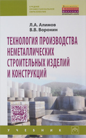 Технология производства неметаллических строительных изделий и конструкций. Учебник, Л. А. Алимов, В. В. Воронин