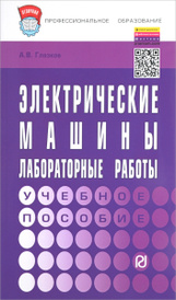 Электрические машины. Лабораторные работы. Учебное пособие, А. В. Глазков