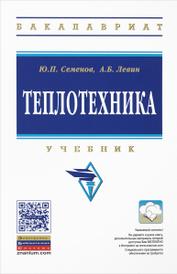 Теплотехника. Учебник, Ю. П. Семенов, А. Б. Левин
