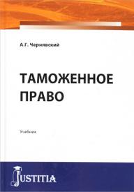 Таможенное право. Учебник, А. Г. Чернявский
