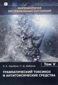 Фармакология экстремальных состояний. В 12 томах. Том 5. Травматический токсикоз и антитоксические средства, И. В. Зарубина, П. Д. Шабанов