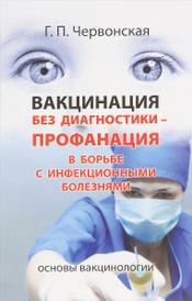 Вакцинация без диагностики - профанация в борьбе с инфекционными болезнями. Основы вакцинологии, Г. П. Червонская