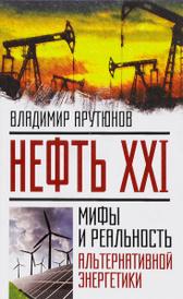 Нефть XXI. Мифы и реальность альтернативной энергетики, Владимир Арутюнов