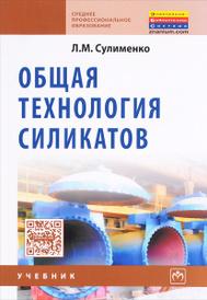 Общая технология силикатов. Учебник, Л. М. Сулименко
