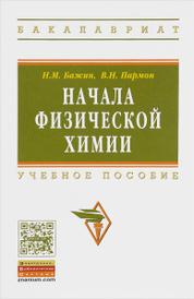 Начала физической химии. Учебное пособие, Н. М. Бажин, В. Н. Пармон