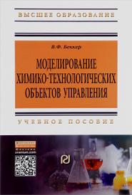 Моделирование химико-технологических объектов управления. Учебное пособие, В. Ф. Беккер