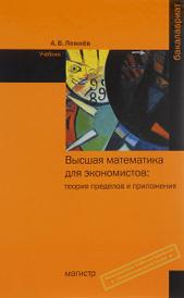 Высшая математика для экономистов. Теория пределов и приложения. Учебник, А. В. Лежнёв