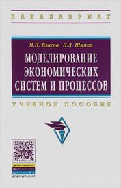 Моделирование экономических систем и процессов. Учебное пособие, М. П. Власов, П. Д. Шимко
