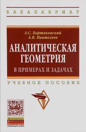 Аналитическая геометрия в примерах и задачах. Учебное пособие, А. С. Бортаковский, А. В. Пантелеев