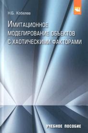 Имитационное моделирование объектов с хаотическими факторами. Учебное пособие, Н. Б. Кобелев