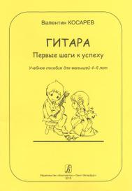 Гитара. Первые шаги к успеху. Учебное пособие для малышей 4-6 лет, Валентин Косарев