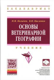 Основы ветеринарной географии. Учебник, Н. М. Колычев, В. Н. Кисленко