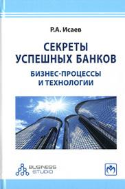 Секреты успешных банков. Бизнес-процессы и технологии, Р. А. Исаев
