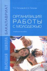 Организация работы с молодежью. Учебное пособие, Т. Э. Петрова, И. Э. Петрова