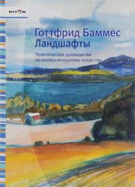 Ландшафты. Практическое руководство по изобразительному искусству, Готтфрид Баммес