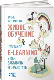 Живое обучение. Что такое e-learning и как заставить его работать, Елена Тихомирова
