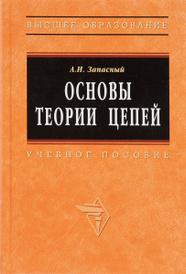 Основы теории цепей. Учебное пособие, А. И. Запасный