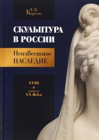 Скульптура в России. Неизвестное наследие. XVIII - начало XX века, Е.В. Карпова
