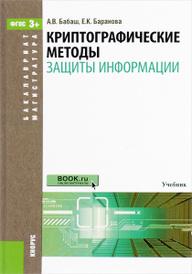 Криптографические методы защиты информации. Учебник, А. В. Бабаш, Е. К. Баранова