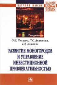 Развитие моногородов и управление инвестиционной привлекательностью, О. П. Иванова, И. С. Антонова, Г. Д. Антонов