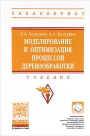 Моделирование и оптимизация процессов деревообработки. Учебник, А. А. Пижурин, А. А. Пижурин