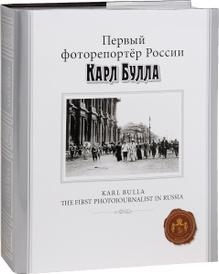 Первый фоторепортер России Карл Булла / Karl Bulla: The First Photojournalist in Russia (подарочное издание), Ю. И. Светов