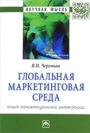 Глобальная маркетинговая среда. Опыт концептуальной интеграции, В. И. Черенков