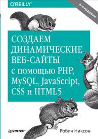 Создаем динамические веб-сайты с помощью PHP, MySQL, JavaScript, CSS и HTML5, Робин Никсон