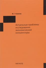Актуальные проблемы исследования экономической конъюнктуры, В. Г. Клинов