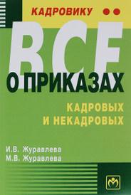 Кадровику - все о приказах, кадровых и некадровых. Практическое пособие, И. В. Журавлева, М. В. Журавлева