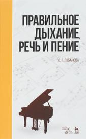 Правильное дыхание, речь и пение. Учебное пособие, О. Г. Лобанова