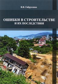 Ошибки в строительстве и их последствия. Учебное пособие, В. В. Габрусенко