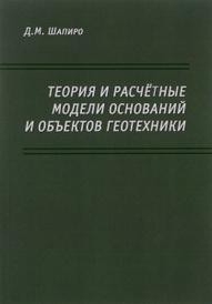 Теория и расчетные модели оснований и объектов геотехники, Д. М. Шапиро