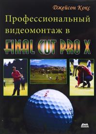 Профессиональный видеомонтаж в Final Cut Pro X. Справочное руководство, Джейсон Кокс