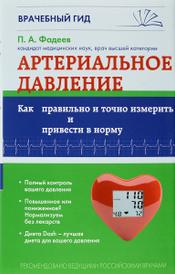 Артериальное давление. Как правильно и точно измерить и привести в норму, П. А. Фадеев