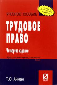 Трудовое право. Учебное пособие, Т. О. Айман