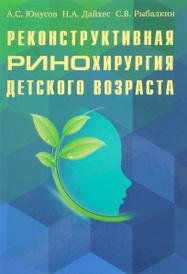 Реконструктивная ринохирургия детского возраста, А. С. Юнусов, Н. А. Дайхес, С. В. Рыбалкин