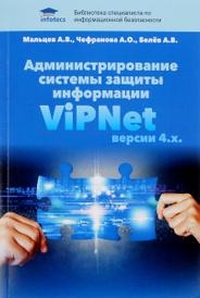 Администрирование системы защиты информации ViPNet версии 4.х., А. В. Мальцев, А. О. Чефранова, А. В. Белев