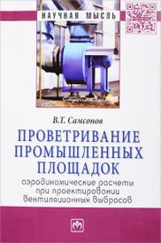 Проветривание промышленных площадок. Аэродинамические расчеты при проектировании вентиляционных выбросов, В. Т. Самсонов