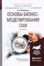 Основы бизнес-моделирования СМИ. Учебное пособие, В. Л. Иваницкий
