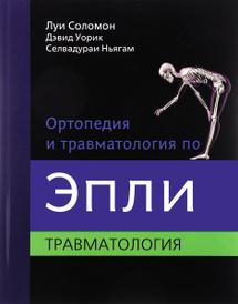 Ортопедия и травматология по Эпли. В 3 частях. Часть 3, Луи Соломон, Дэвид Уорик, Селвадураи Ньягам
