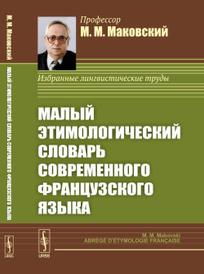 Малый Этимологический Словарь Современного Французского Языка, М.М. Маковский