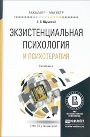 Экзистенциальная психология и психотерапия. Учебное пособие, В. Б. Шумский
